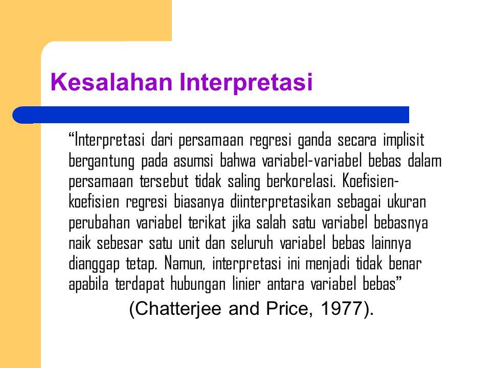 Kesalahan Interpretasi Interpretasi dari persamaan regresi ganda secara implisit bergantung pada asumsi bahwa variabel-variabel bebas dalam persamaan tersebut tidak saling berkorelasi.