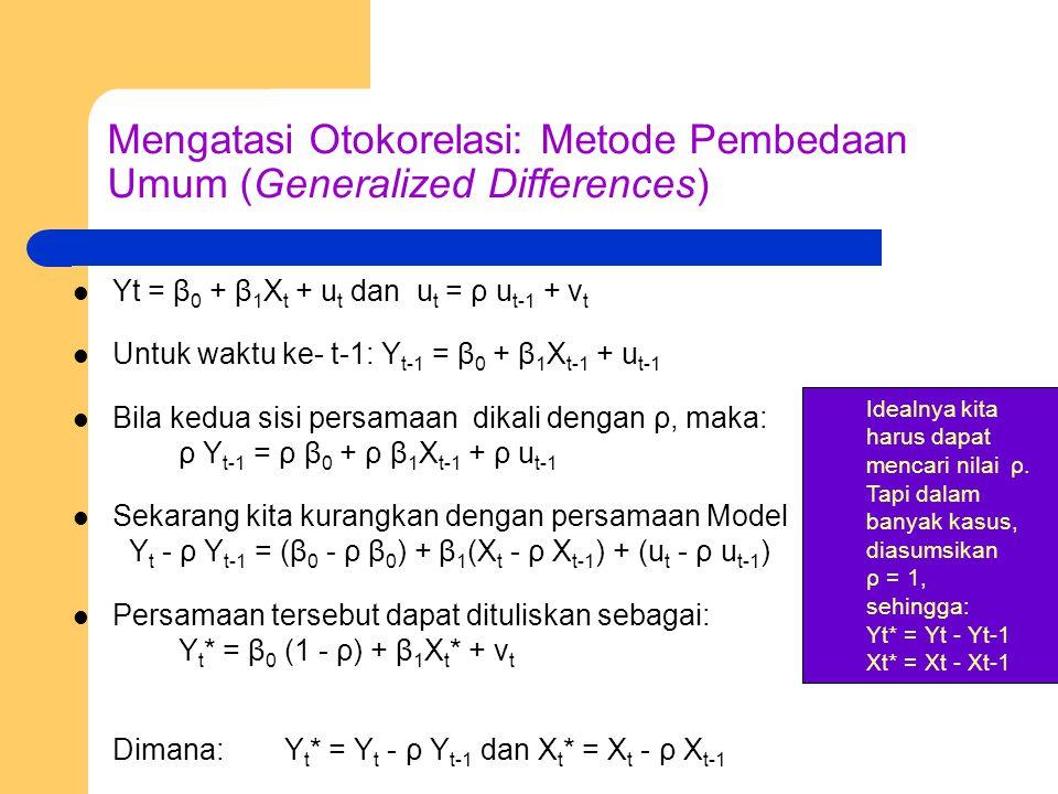 Mengatasi Otokorelasi: Metode Pembedaan Umum (Generalized Differences) Yt = β 0 + β 1 X t + u t dan u t = ρ u t-1 + v t Untuk waktu ke- t-1: Y t-1 = β 0 + β 1 X t-1 + u t-1 Bila kedua sisi persamaan dikali dengan ρ, maka: ρ Y t-1 = ρ β 0 + ρ β 1 X t-1 + ρ u t-1 Sekarang kita kurangkan dengan persamaan Model Y t - ρ Y t-1 = (β 0 - ρ β 0 ) + β 1 (X t - ρ X t-1 ) + (u t - ρ u t-1 ) Persamaan tersebut dapat dituliskan sebagai: Y t * = β 0 (1 - ρ) + β 1 X t * + v t Dimana: Y t * = Y t - ρ Y t-1 dan X t * = X t - ρ X t-1 Idealnya kita harus dapat mencari nilai ρ.