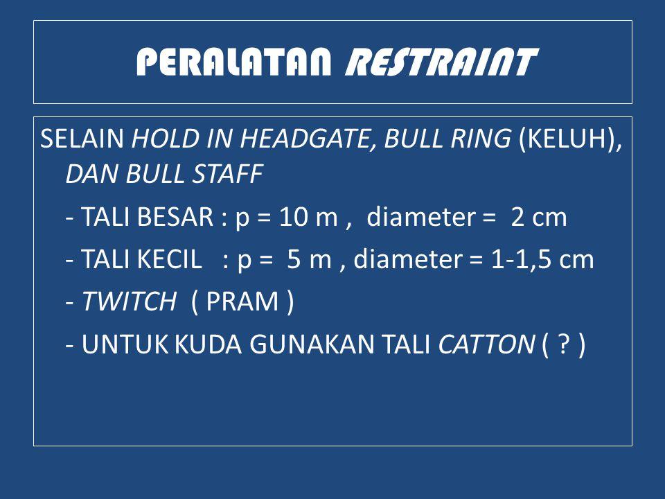 PERALATAN RESTRAINT SELAIN HOLD IN HEADGATE, BULL RING (KELUH), DAN BULL STAFF - TALI BESAR : p = 10 m, diameter = 2 cm - TALI KECIL : p = 5 m, diameter = 1-1,5 cm - TWITCH ( PRAM ) - UNTUK KUDA GUNAKAN TALI CATTON ( .
