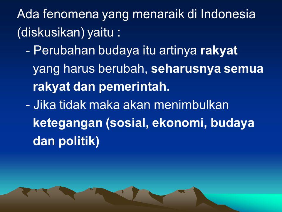 Ada fenomena yang menaraik di Indonesia (diskusikan) yaitu : - Perubahan budaya itu artinya rakyat yang harus berubah, seharusnya semua rakyat dan pem