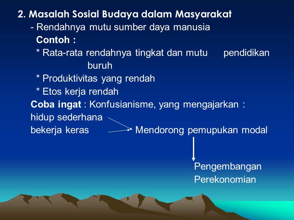 2. Masalah Sosial Budaya dalam Masyarakat - Rendahnya mutu sumber daya manusia Contoh : * Rata-rata rendahnya tingkat dan mutu pendidikan buruh * Prod