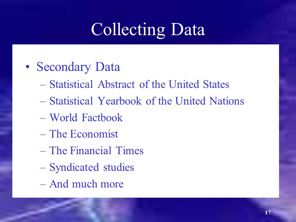 18 Collecting Data (cont.) Primary Data Collection Methods –Survey research –Interviews –Consumer panels –Observation –Focus groups