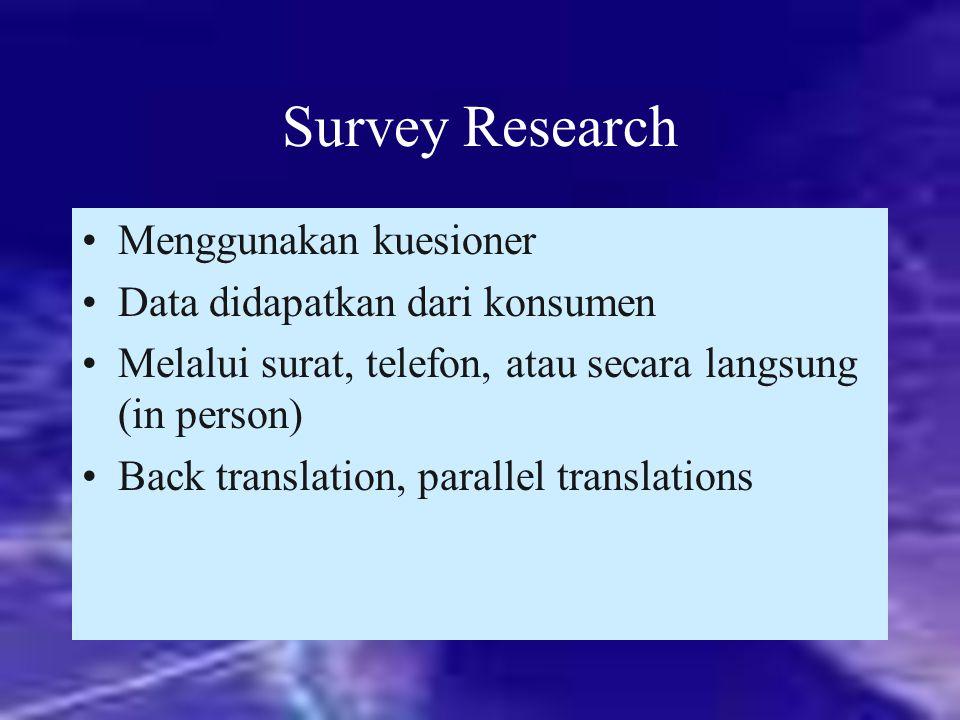 Survey Research Menggunakan kuesioner Data didapatkan dari konsumen Melalui surat, telefon, atau secara langsung (in person) Back translation, paralle