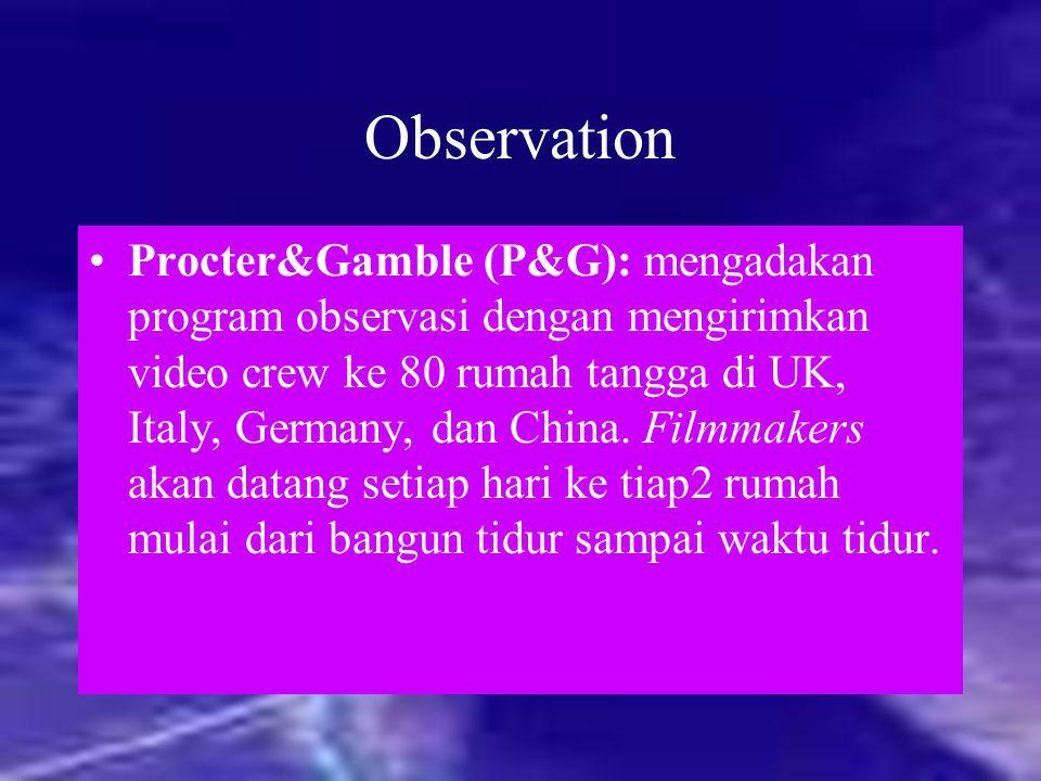 Observation Procter&Gamble (P&G): mengadakan program observasi dengan mengirimkan video crew ke 80 rumah tangga di UK, Italy, Germany, dan China. Film
