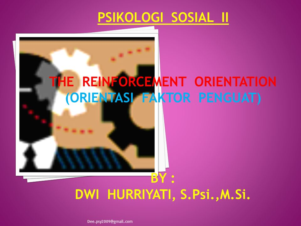 PSIKOLOGI SOSIAL II THE REINFORCEMENT ORIENTATION (ORIENTASI FAKTOR PENGUAT) BY : DWI HURRIYATI, S.Psi.,M.Si. Dee.psy2009@gmail.com