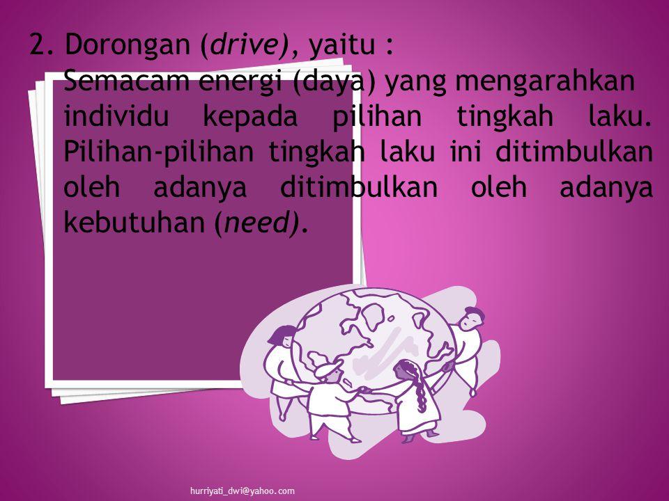 2. Dorongan (drive), yaitu : Semacam energi (daya) yang mengarahkan individu kepada pilihan tingkah laku. Pilihan-pilihan tingkah laku ini ditimbulkan