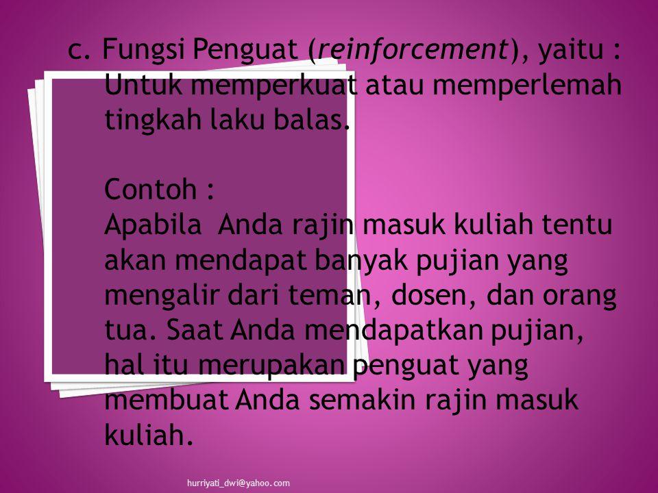 c. Fungsi Penguat (reinforcement), yaitu : Untuk memperkuat atau memperlemah tingkah laku balas.