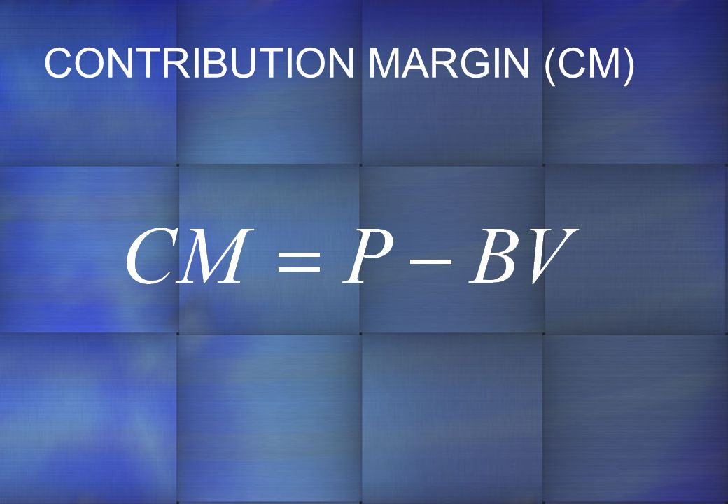 CONTRIBUTION MARGIN (CM)