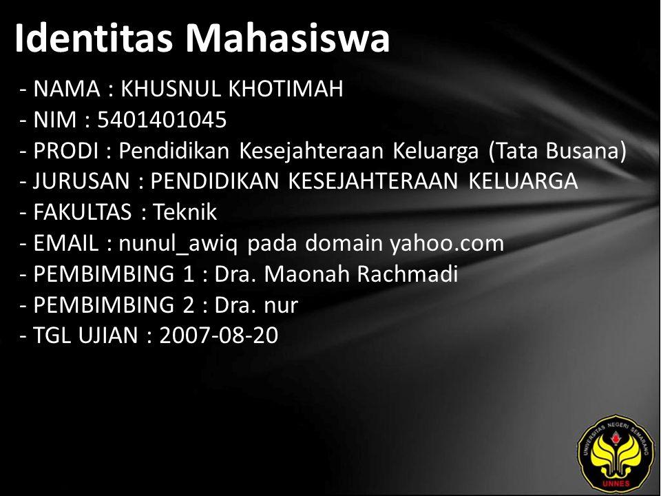 Identitas Mahasiswa - NAMA : KHUSNUL KHOTIMAH - NIM : 5401401045 - PRODI : Pendidikan Kesejahteraan Keluarga (Tata Busana) - JURUSAN : PENDIDIKAN KESEJAHTERAAN KELUARGA - FAKULTAS : Teknik - EMAIL : nunul_awiq pada domain yahoo.com - PEMBIMBING 1 : Dra.