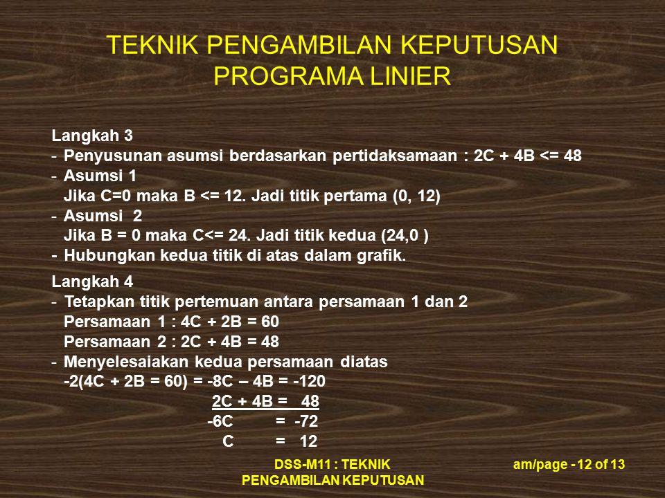 TEKNIK PENGAMBILAN KEPUTUSAN PROGRAMA LINIER DSS-M11 : TEKNIK PENGAMBILAN KEPUTUSAN am/page - 13 of 13 Langkah 4 …………… -Substitusikan C = 12 dalam persamaan 2 maka 2C + 4B = 48 24 + 4B = 48 4B = 48 – 24 B = 24 / 4 B = 6 -Jadi titik D (pertemuannya) = (12, 6) maka laba terbesar adalah Laba = 8000 C + 6000 B = 8000 (12) + 6000 (6) = Rp.