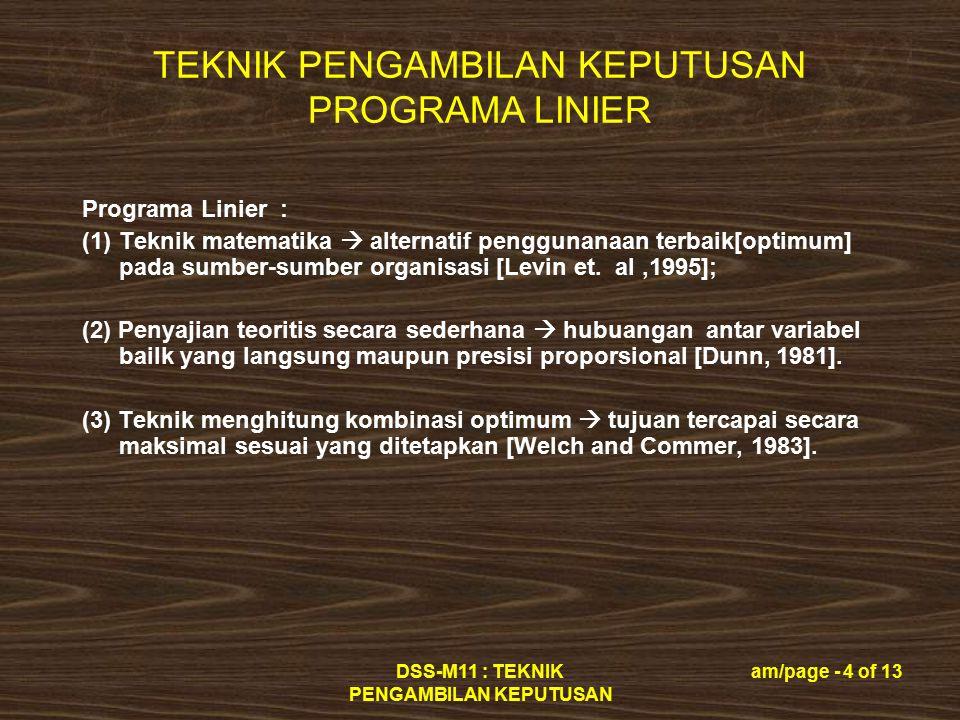 TEKNIK PENGAMBILAN KEPUTUSAN PROGRAMA LINIER DSS-M11 : TEKNIK PENGAMBILAN KEPUTUSAN am/page - 5 of 13 Tahap Proses Pengambilan Keputusan  Programa Linier [Levin, 1995] : (1) Perumusan Masalah; (2) Pemecahan Masalah; (3) Interpretasi dan penerapan solusi: - pemeriksaan penerapan programa linier; - analisis sensitivitas; - penerapan dalam praktek.
