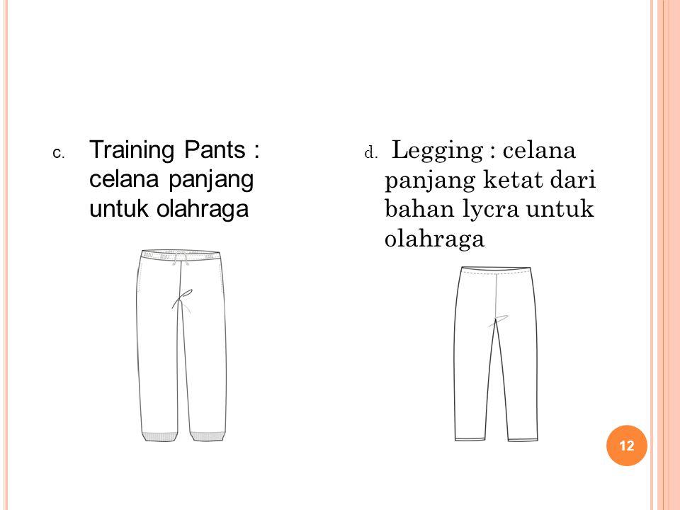 12 c. Training Pants : celana panjang untuk olahraga d. Legging : celana panjang ketat dari bahan lycra untuk olahraga
