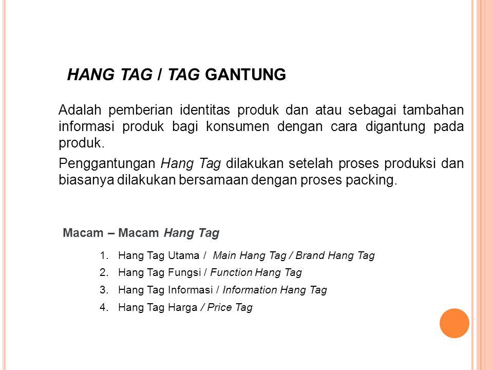 Adalah pemberian identitas produk dan atau sebagai tambahan informasi produk bagi konsumen dengan cara digantung pada produk. Penggantungan Hang Tag d