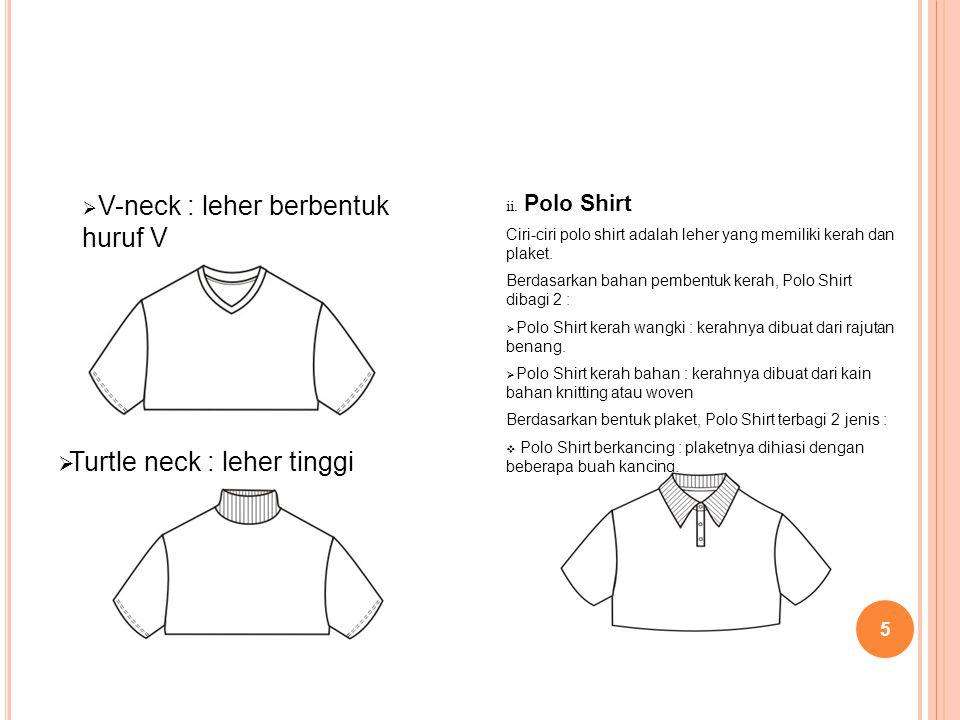 5  V-neck : leher berbentuk huruf V ii. Polo Shirt Ciri-ciri polo shirt adalah leher yang memiliki kerah dan plaket. Berdasarkan bahan pembentuk kera