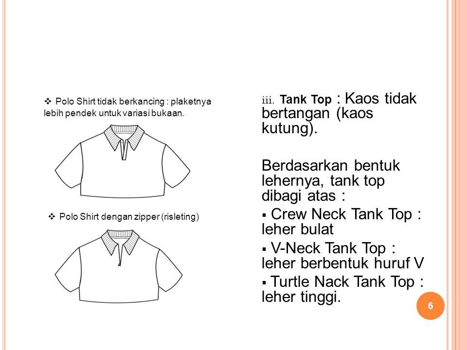 6  Polo Shirt tidak berkancing : plaketnya lebih pendek untuk variasi bukaan. iii. Tank Top : Kaos tidak bertangan (kaos kutung). Berdasarkan bentuk