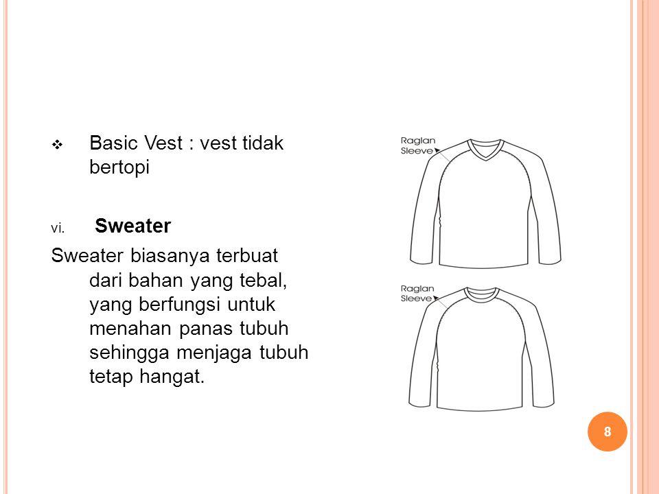 8  Basic Vest : vest tidak bertopi vi. Sweater Sweater biasanya terbuat dari bahan yang tebal, yang berfungsi untuk menahan panas tubuh sehingga menj