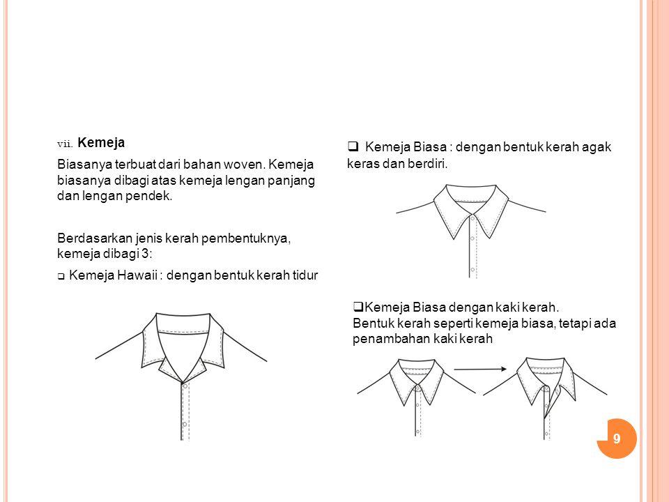 9 vii. Kemeja Biasanya terbuat dari bahan woven. Kemeja biasanya dibagi atas kemeja lengan panjang dan lengan pendek. Berdasarkan jenis kerah pembentu