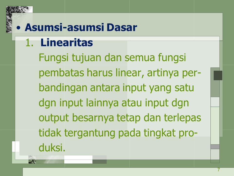 7 Asumsi-asumsi Dasar 1. Linearitas Fungsi tujuan dan semua fungsi pembatas harus linear, artinya per- bandingan antara input yang satu dgn input lain