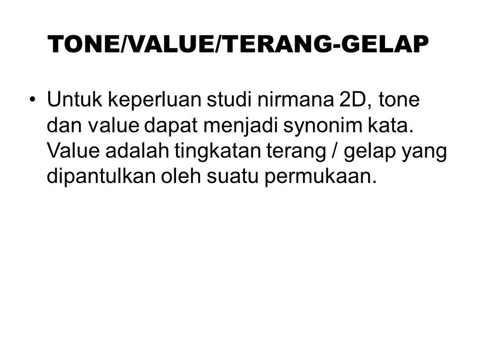 TONE/VALUE/TERANG-GELAP Untuk keperluan studi nirmana 2D, tone dan value dapat menjadi synonim kata. Value adalah tingkatan terang / gelap yang dipant