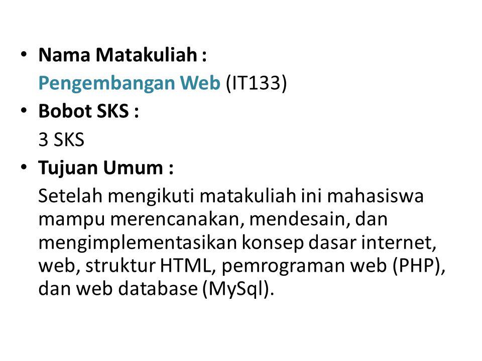 Nama Matakuliah : Pengembangan Web (IT133) Bobot SKS : 3 SKS Tujuan Umum : Setelah mengikuti matakuliah ini mahasiswa mampu merencanakan, mendesain, dan mengimplementasikan konsep dasar internet, web, struktur HTML, pemrograman web (PHP), dan web database (MySql).