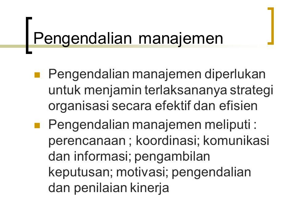 Pengendalian manajemen Pengendalian manajemen diperlukan untuk menjamin terlaksananya strategi organisasi secara efektif dan efisien Pengendalian mana