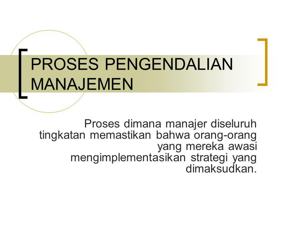 PROSES PENGENDALIAN MANAJEMEN Proses dimana manajer diseluruh tingkatan memastikan bahwa orang-orang yang mereka awasi mengimplementasikan strategi ya