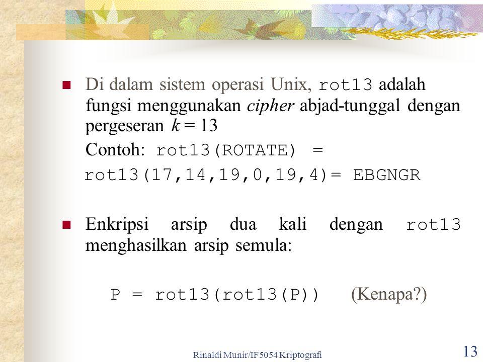 Rinaldi Munir/IF5054 Kriptografi 13 Di dalam sistem operasi Unix, rot13 adalah fungsi menggunakan cipher abjad-tunggal dengan pergeseran k = 13 Contoh: rot13(ROTATE) = rot13(17,14,19,0,19,4)= EBGNGR Enkripsi arsip dua kali dengan rot13 menghasilkan arsip semula: P = rot13(rot13(P)) (Kenapa?)