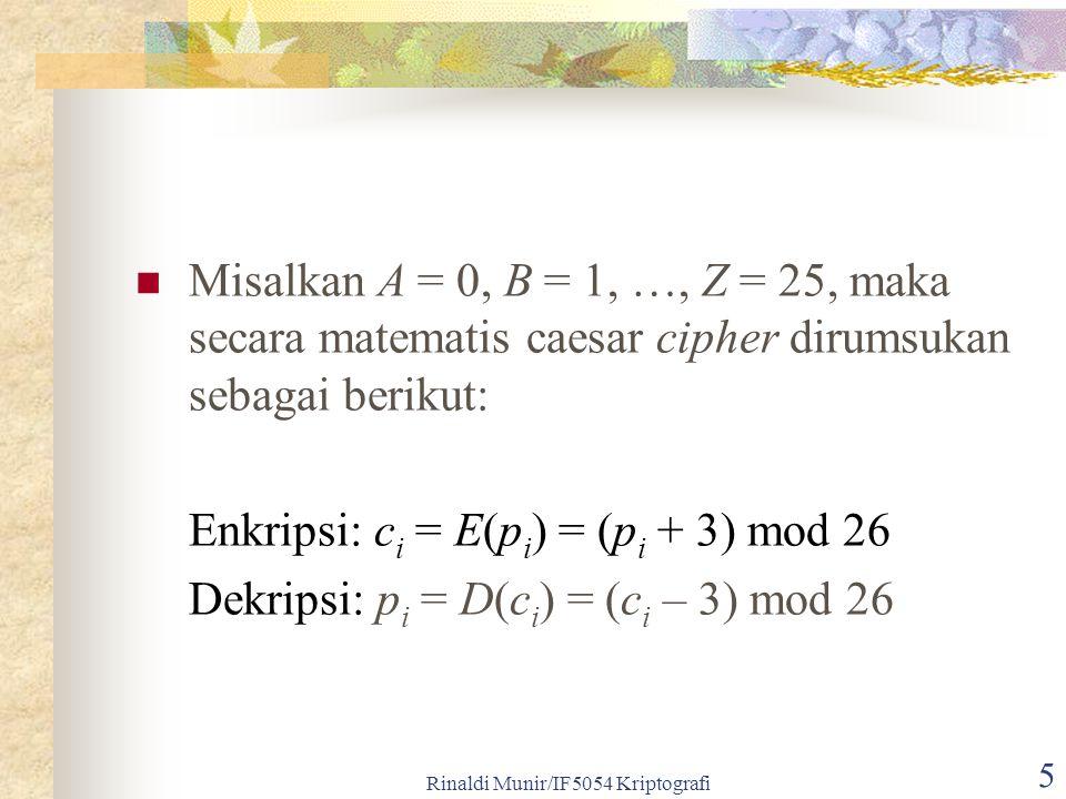 Rinaldi Munir/IF5054 Kriptografi 6 Jika pergeseran huruf sejauh k, maka: Enkripsi: c i = E(p i ) = (p i + k) mod 26 Dekripsi: p i = D(c i ) = (c i – k) mod 26 k = kunci rahasia Untuk 256 karakter ASCII, maka: Enkripsi: c i = E(p i ) = (p i + k) mod 256 Dekripsi: p i = D(c i ) = (c i – k) mod 256 k = kunci rahasia