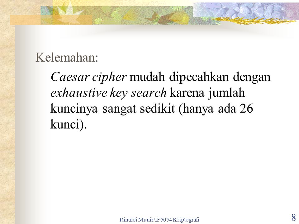 8 Kelemahan: Caesar cipher mudah dipecahkan dengan exhaustive key search karena jumlah kuncinya sangat sedikit (hanya ada 26 kunci).