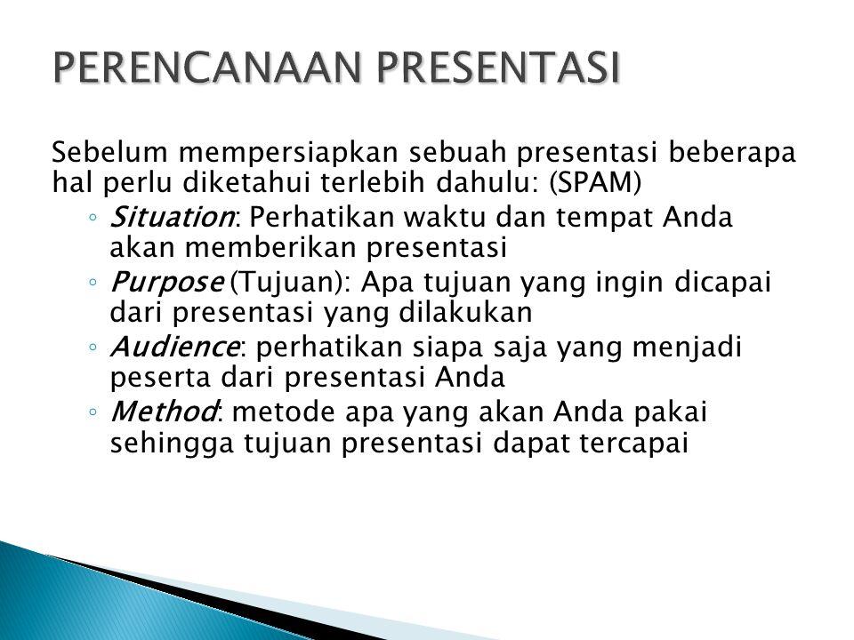 Sebelum mempersiapkan sebuah presentasi beberapa hal perlu diketahui terlebih dahulu: (SPAM) ◦ Situation: Perhatikan waktu dan tempat Anda akan memberikan presentasi ◦ Purpose (Tujuan): Apa tujuan yang ingin dicapai dari presentasi yang dilakukan ◦ Audience: perhatikan siapa saja yang menjadi peserta dari presentasi Anda ◦ Method: metode apa yang akan Anda pakai sehingga tujuan presentasi dapat tercapai