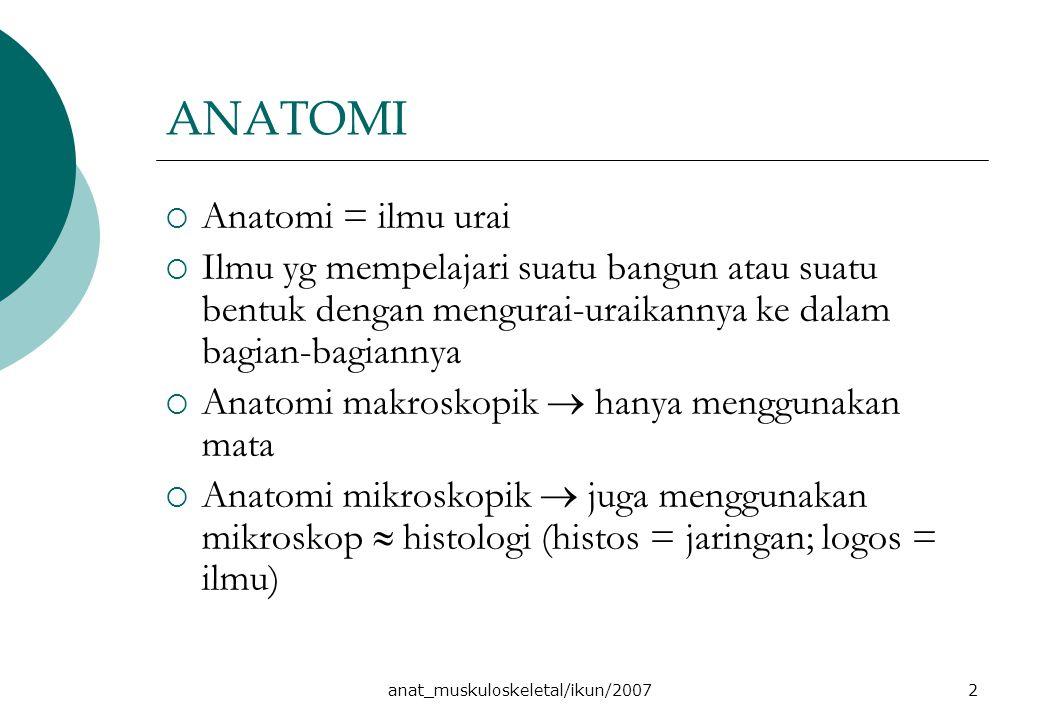 anat_muskuloskeletal/ikun/20072 ANATOMI  Anatomi = ilmu urai  Ilmu yg mempelajari suatu bangun atau suatu bentuk dengan mengurai-uraikannya ke dalam bagian-bagiannya  Anatomi makroskopik  hanya menggunakan mata  Anatomi mikroskopik  juga menggunakan mikroskop  histologi (histos = jaringan; logos = ilmu)