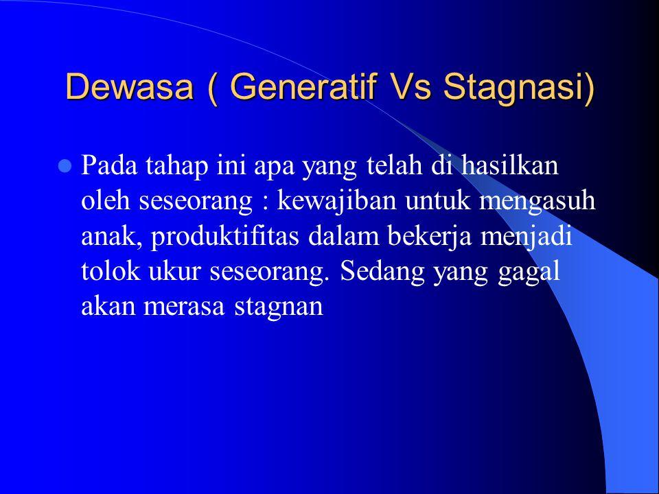 Dewasa ( Generatif Vs Stagnasi) Pada tahap ini apa yang telah di hasilkan oleh seseorang : kewajiban untuk mengasuh anak, produktifitas dalam bekerja