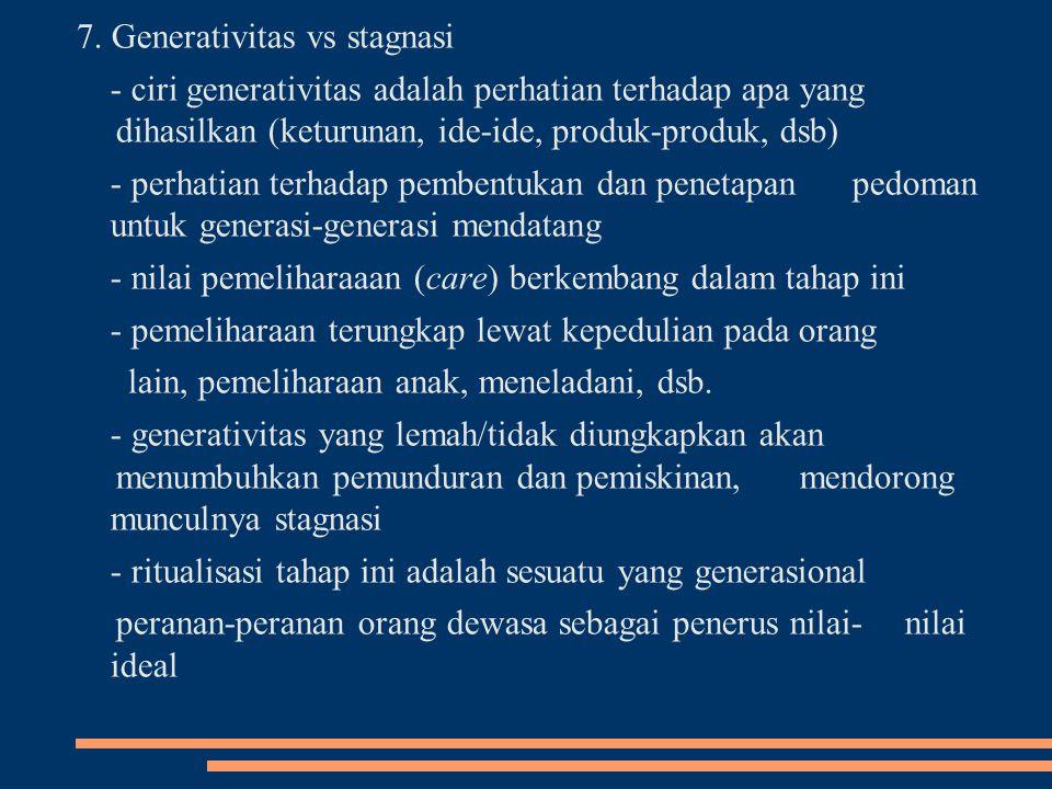 7. Generativitas vs stagnasi - ciri generativitas adalah perhatian terhadap apa yang dihasilkan (keturunan, ide-ide, produk-produk, dsb) - perhatian t