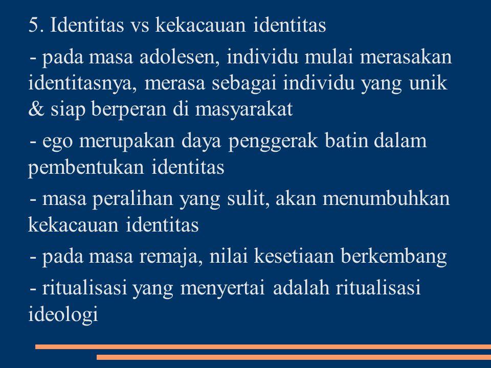 5. Identitas vs kekacauan identitas - pada masa adolesen, individu mulai merasakan identitasnya, merasa sebagai individu yang unik & siap berperan di