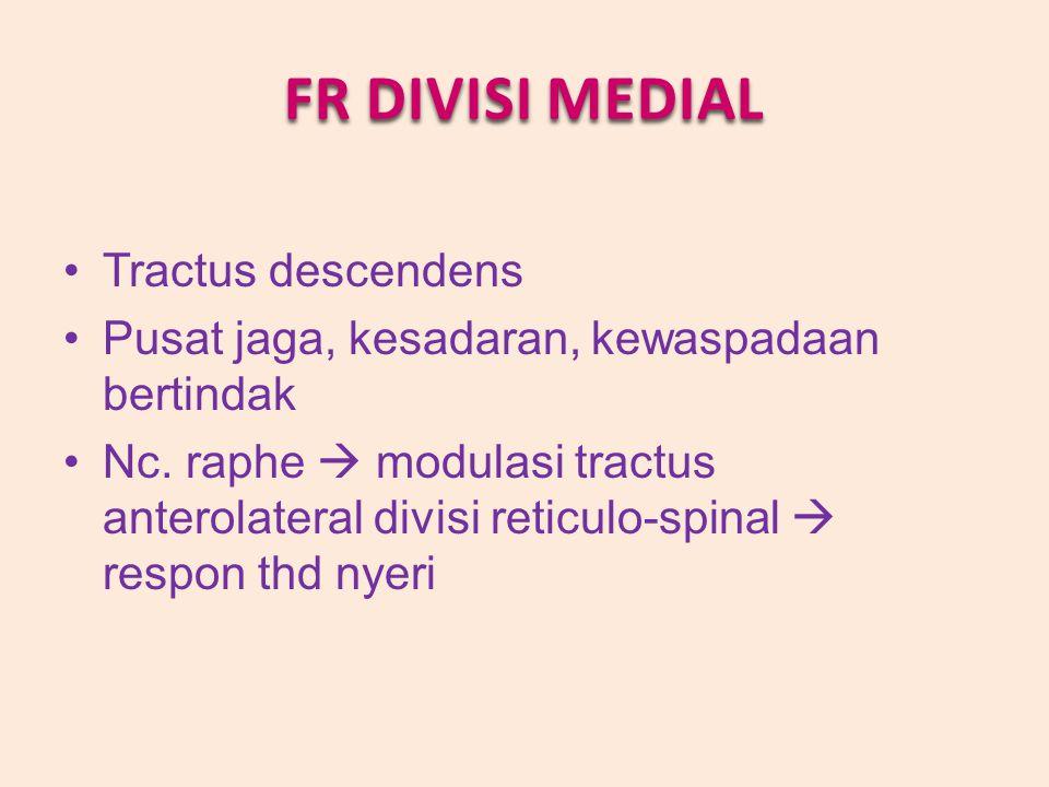 FR DIVISI MEDIAL Tractus descendens Pusat jaga, kesadaran, kewaspadaan bertindak Nc. raphe  modulasi tractus anterolateral divisi reticulo-spinal  r