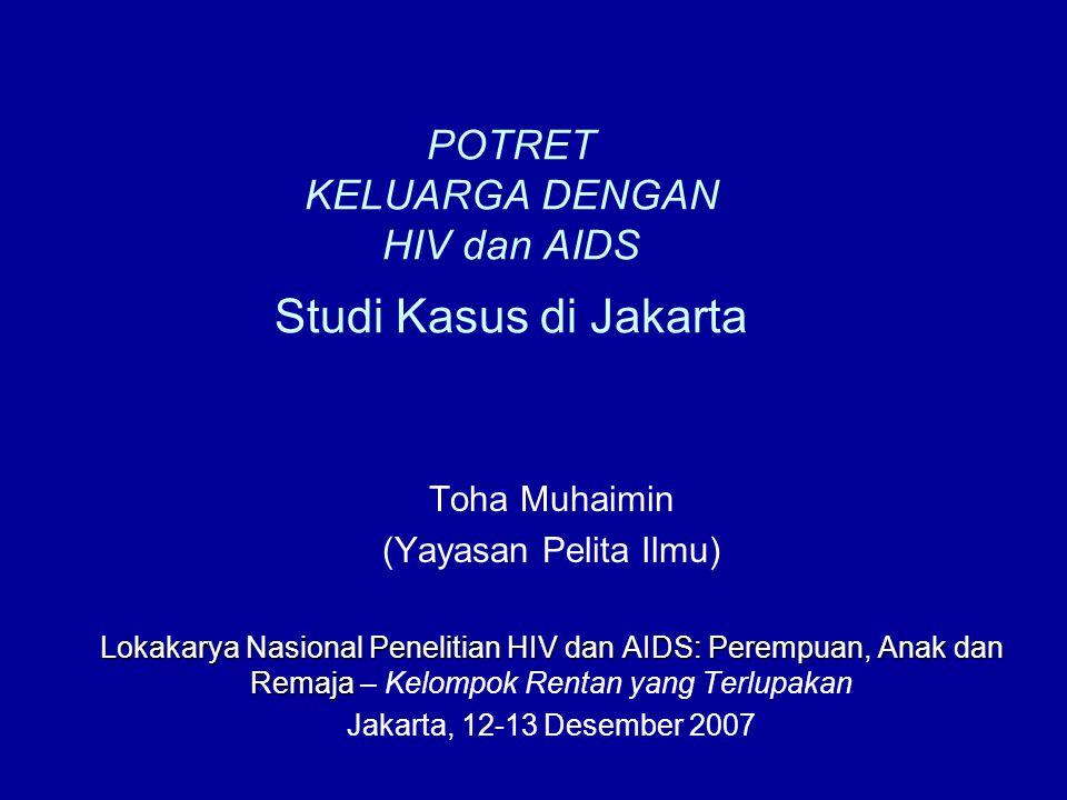 POTRET KELUARGA DENGAN HIV dan AIDS Studi Kasus di Jakarta Toha Muhaimin (Yayasan Pelita Ilmu) Lokakarya Nasional Penelitian HIV dan AIDS: Perempuan, Anak dan Remaja Lokakarya Nasional Penelitian HIV dan AIDS: Perempuan, Anak dan Remaja – Kelompok Rentan yang Terlupakan Jakarta, 12-13 Desember 2007