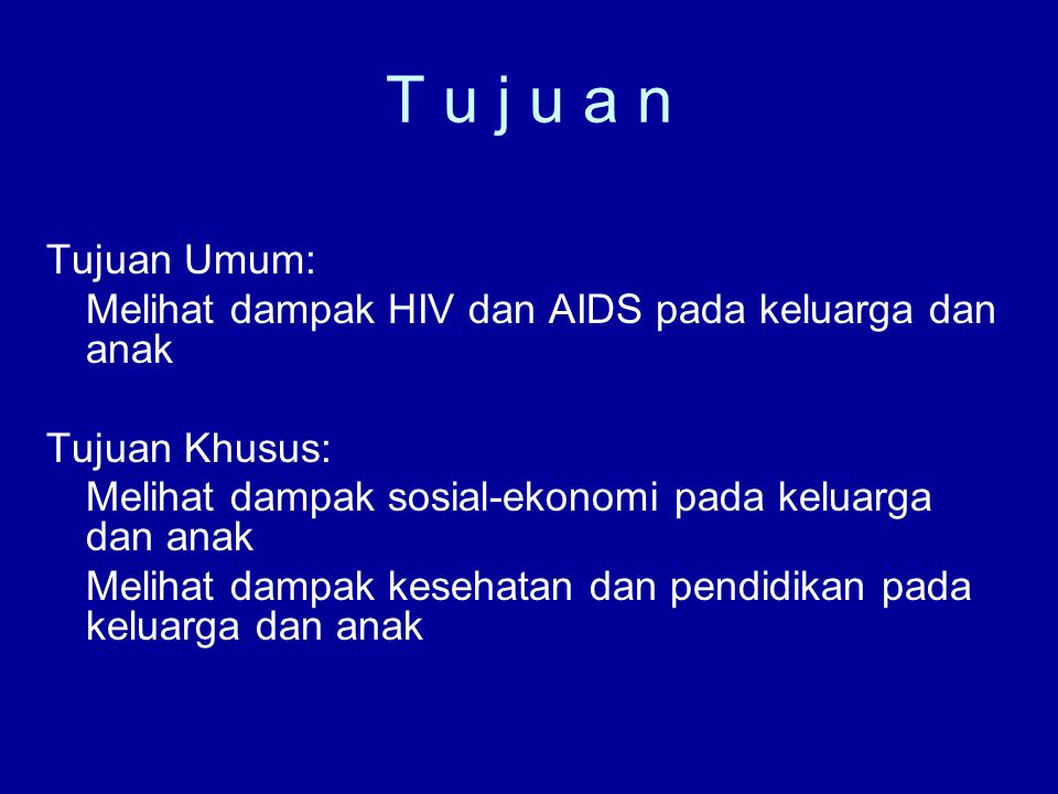 T u j u a n Tujuan Umum: Melihat dampak HIV dan AIDS pada keluarga dan anak Tujuan Khusus: Melihat dampak sosial-ekonomi pada keluarga dan anak Melihat dampak kesehatan dan pendidikan pada keluarga dan anak