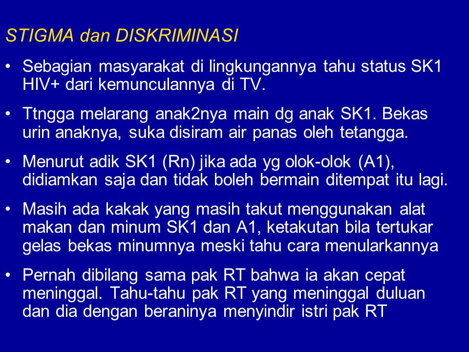 STIGMA dan DISKRIMINASI Sebagian masyarakat di lingkungannya tahu status SK1 HIV+ dari kemunculannya di TV. Ttngga melarang anak2nya main dg anak SK1.