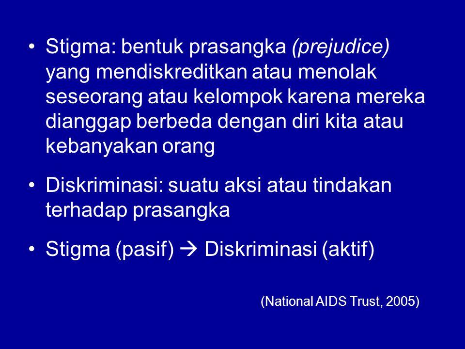 Stigma: bentuk prasangka (prejudice) yang mendiskreditkan atau menolak seseorang atau kelompok karena mereka dianggap berbeda dengan diri kita atau kebanyakan orang Diskriminasi: suatu aksi atau tindakan terhadap prasangka Stigma (pasif)  Diskriminasi (aktif) (National AIDS Trust, 2005)
