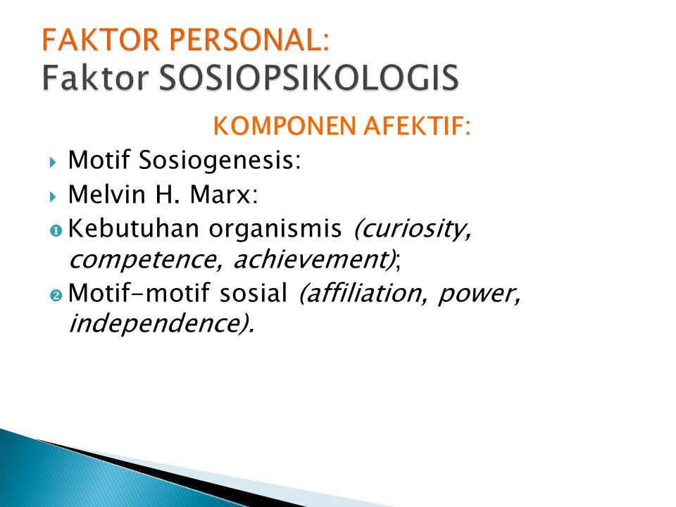 KOMPONEN AFEKTIF:  Motif Sosiogenesis:  Melvin H. Marx:  Kebutuhan organismis (curiosity, competence, achievement);  Motif-motif sosial (affiliati
