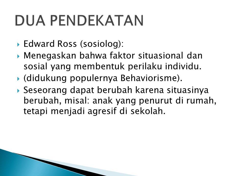  Edward Ross (sosiolog):  Menegaskan bahwa faktor situasional dan sosial yang membentuk perilaku individu.  (didukung populernya Behaviorisme).  S