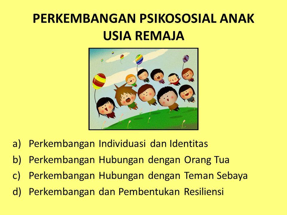 PERKEMBANGAN PSIKOSOSIAL ANAK USIA REMAJA a)Perkembangan Individuasi dan Identitas b)Perkembangan Hubungan dengan Orang Tua c)Perkembangan Hubungan dengan Teman Sebaya d)Perkembangan dan Pembentukan Resiliensi