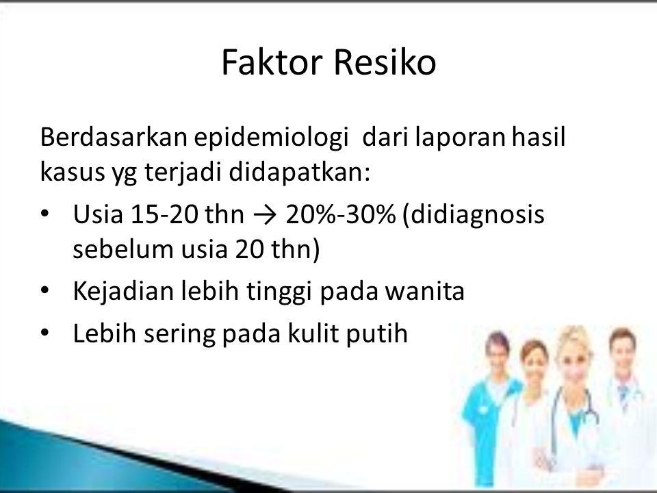 Faktor Resiko Berdasarkan epidemiologi dari laporan hasil kasus yg terjadi didapatkan: Usia 15-20 thn → 20%-30% (didiagnosis sebelum usia 20 thn) Keja