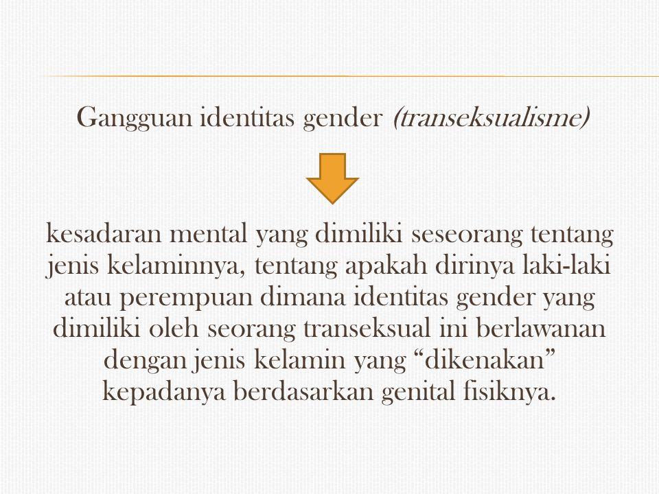 Gangguan identitas gender (transeksualisme) kesadaran mental yang dimiliki seseorang tentang jenis kelaminnya, tentang apakah dirinya laki-laki atau p