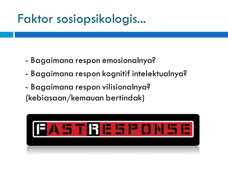 Faktor sosiopsikologis... - Bagaimana respon emosionalnya? - Bagaimana respon kognitif intelektualnya? - Bagaimana respon vilisionalnya? (kebiasaan/ke