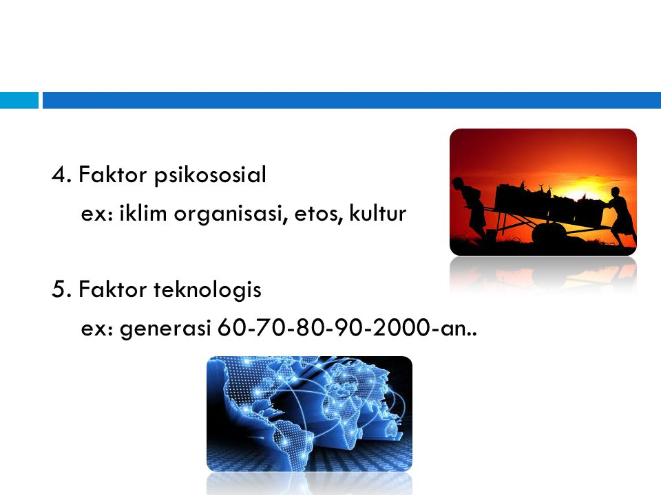 4. Faktor psikososial ex: iklim organisasi, etos, kultur 5. Faktor teknologis ex: generasi 60-70-80-90-2000-an..