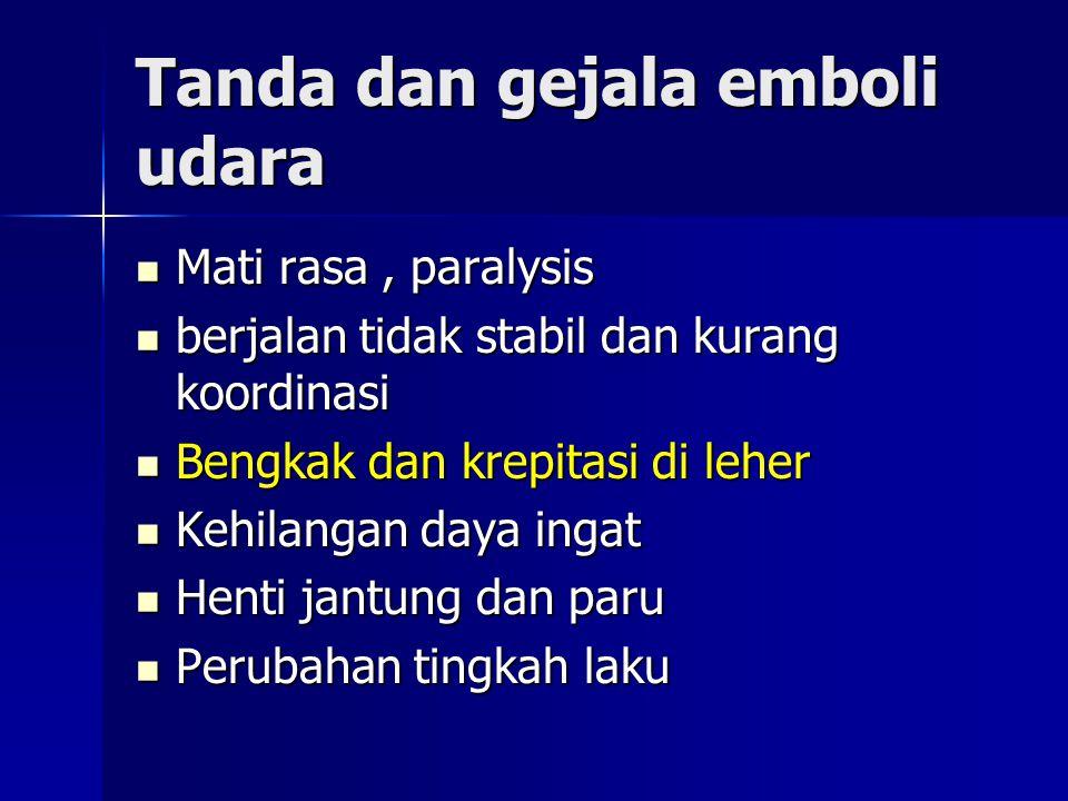 Tanda dan gejala emboli udara Mati rasa, paralysis Mati rasa, paralysis berjalan tidak stabil dan kurang koordinasi berjalan tidak stabil dan kurang koordinasi Bengkak dan krepitasi di leher Bengkak dan krepitasi di leher Kehilangan daya ingat Kehilangan daya ingat Henti jantung dan paru Henti jantung dan paru Perubahan tingkah laku Perubahan tingkah laku