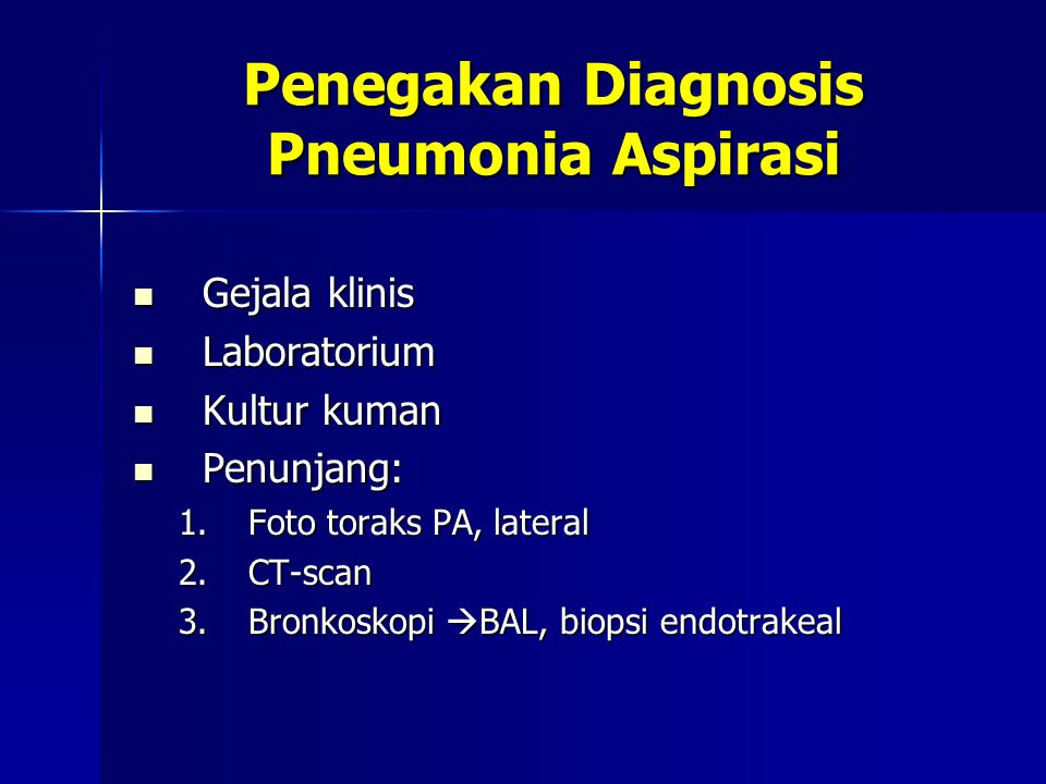 Penegakan Diagnosis Pneumonia Aspirasi Gejala klinis Gejala klinis Laboratorium Laboratorium Kultur kuman Kultur kuman Penunjang: Penunjang: 1.Foto toraks PA, lateral 2.CT-scan 3.Bronkoskopi  BAL, biopsi endotrakeal
