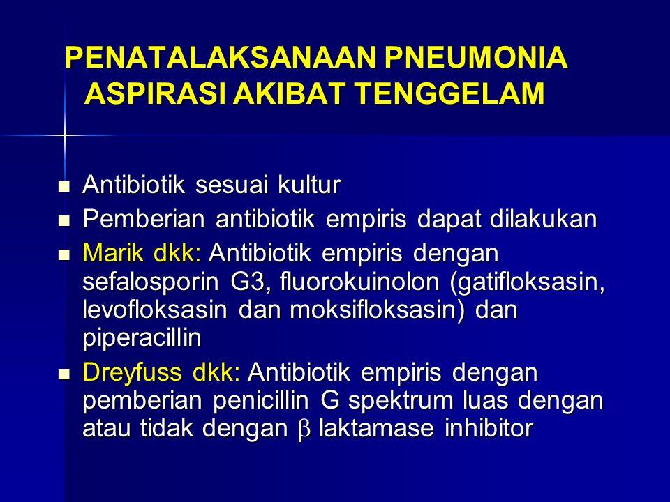 PENATALAKSANAAN PNEUMONIA ASPIRASI AKIBAT TENGGELAM Antibiotik sesuai kultur Antibiotik sesuai kultur Pemberian antibiotik empiris dapat dilakukan Pemberian antibiotik empiris dapat dilakukan Marik dkk: Antibiotik empiris dengan sefalosporin G3, fluorokuinolon (gatifloksasin, levofloksasin dan moksifloksasin) dan piperacillin Marik dkk: Antibiotik empiris dengan sefalosporin G3, fluorokuinolon (gatifloksasin, levofloksasin dan moksifloksasin) dan piperacillin Dreyfuss dkk: Antibiotik empiris dengan pemberian penicillin G spektrum luas dengan atau tidak dengan  laktamase inhibitor Dreyfuss dkk: Antibiotik empiris dengan pemberian penicillin G spektrum luas dengan atau tidak dengan  laktamase inhibitor