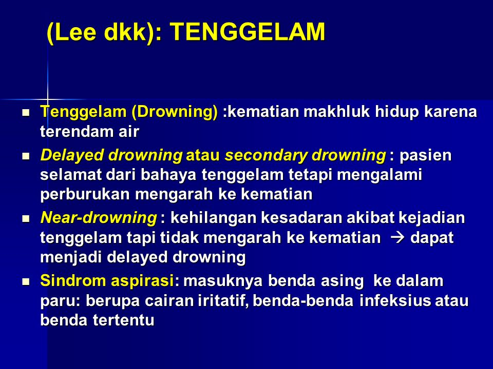 (Szpilman dkk, 2012): TENGGELAM Tenggelam (Drowning) : proses atau pengalaman gangguan respirasi akibat tenggelam dalam air Tenggelam (Drowning) : proses atau pengalaman gangguan respirasi akibat tenggelam dalam air Delayed drowning atau secondary drowning  tdk dipakai lagi Delayed drowning atau secondary drowning  tdk dipakai lagi Near-drowning  tdk dipakai lagi Near-drowning  tdk dipakai lagi Proses tenggelam dimulai dengan terjadinya kerusakan sistem respirasi karena saluran berada dibawah permukaan air (submersion) atau air menutupi wajah (immersion) Bila orang tersebut di tolong kapan saja proses tenggelam terhenti disebut sebagai Non Fatal-drowning Bila seseorang meninggal kapan saja saat tenggelam disebut sebagai Fatal-drowning